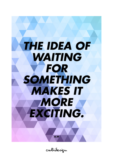 The idea of waiting for something makes it more exciting. // A.W