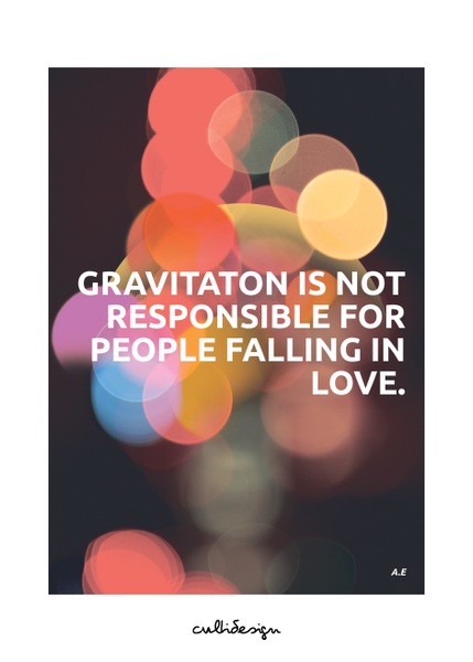 Gravitaton is not responsible for people falling in love. // A.E