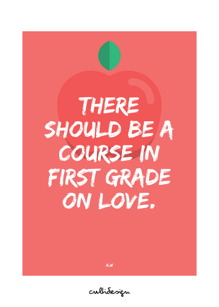 There should be a course in first grade on love. // A.W