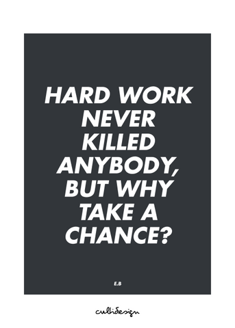 Hard work never killed anybody, but why take a chance? // E.B