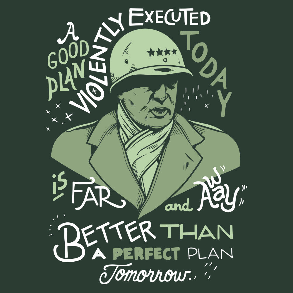 A good plan violently executed today is far and away better than a perfect plan tomorrow.