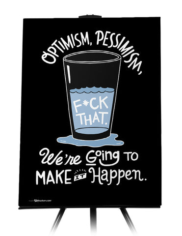 Optimism, pessimism, f*ck that. We're going to make it happen.