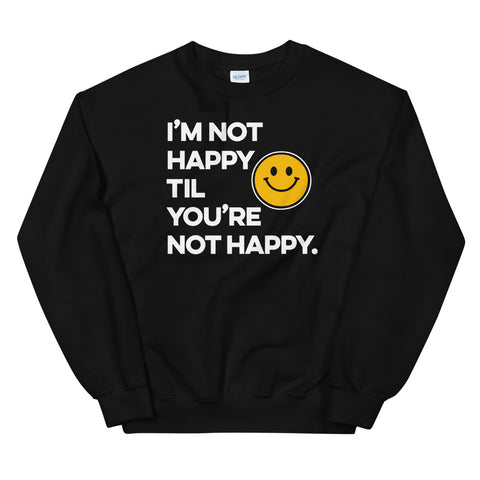 I'm Not Happy Til You're Not Happy Unisex Sweatshirts