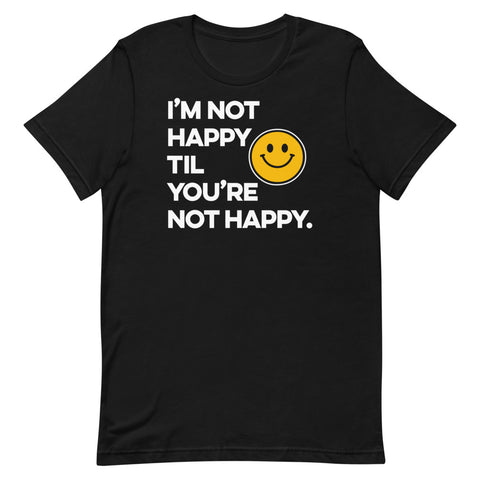 I'm Not Happy Til You're Not Happy Unisex T-shirt