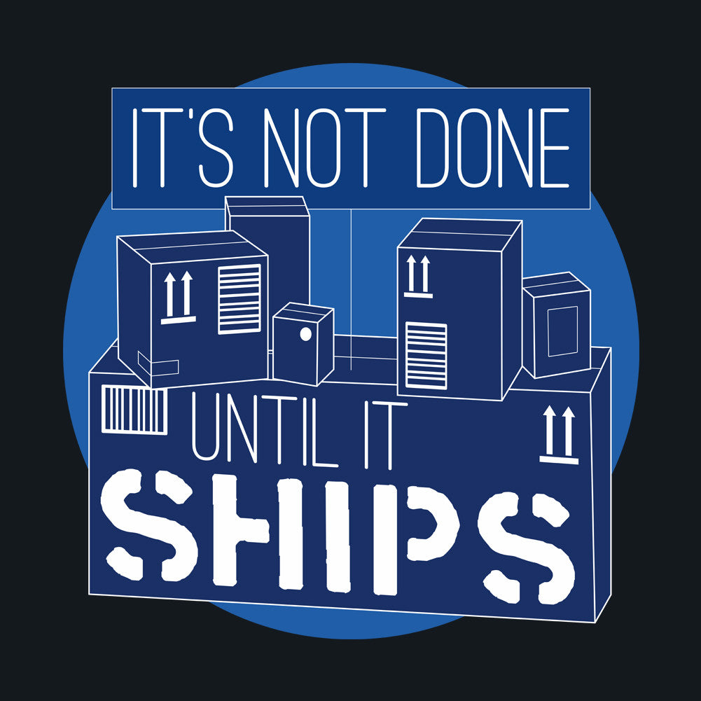 It's not done until it ships.