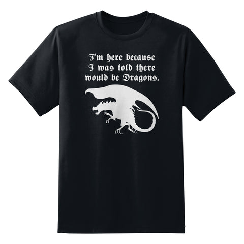 I'm Here Because I Was Told There Would Be Dragons Unisex T-Shirt