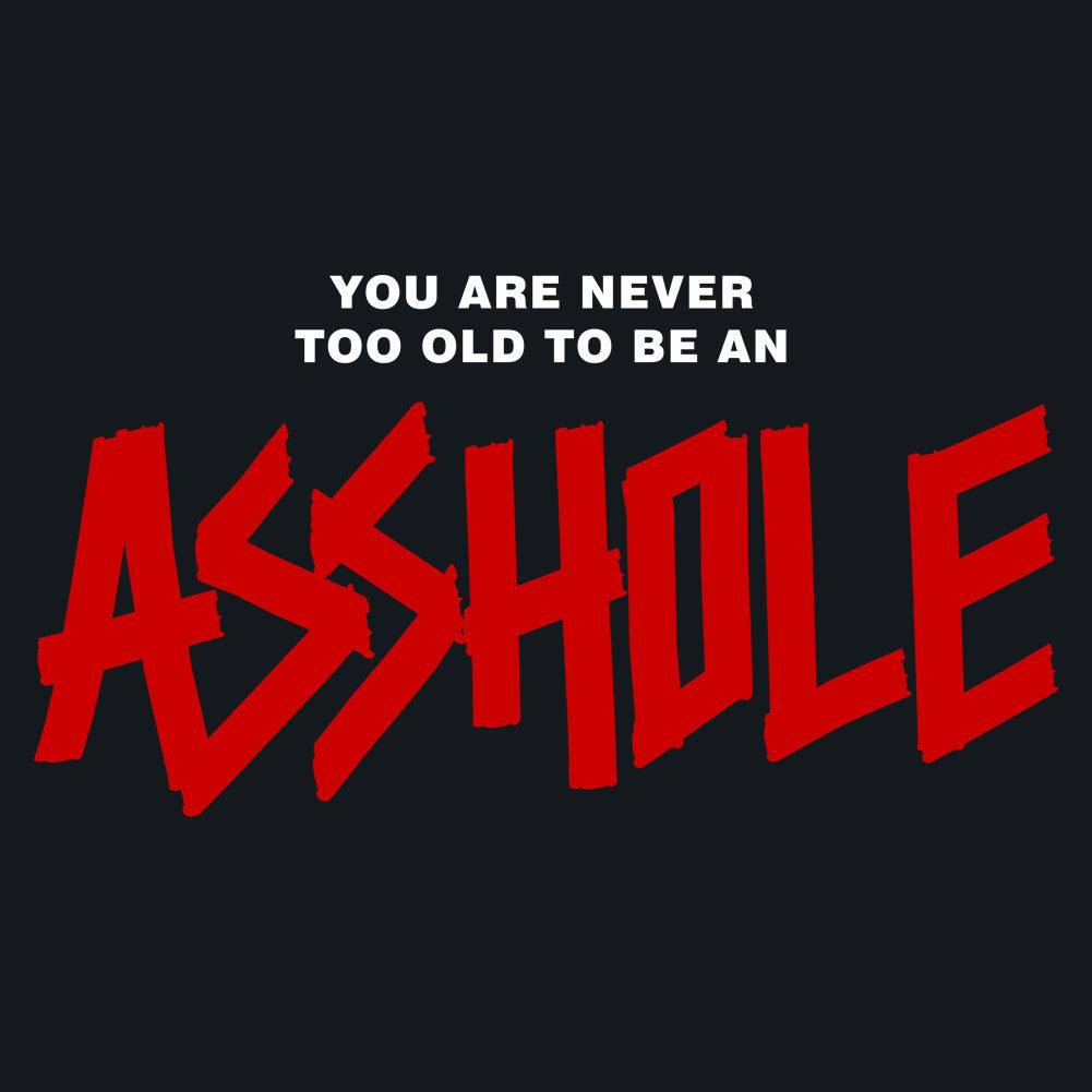 You Are Never Too Old to Be an Assh*le Unisex T-Shirt