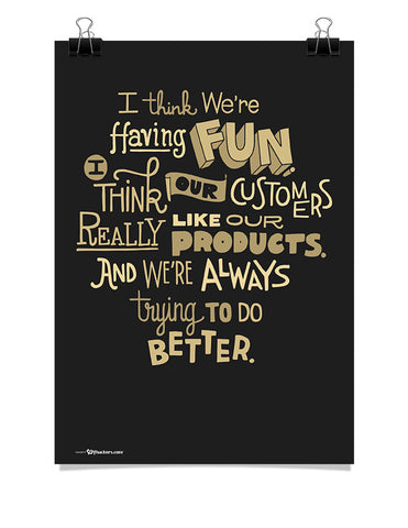 Poster - I think we're having fun. I think our customers really like our products. And we're always trying to do better.  - 1