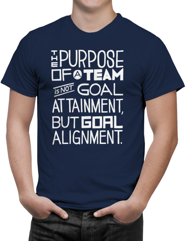 Shirts - The Purpose Of A Team Is Not Goal Attainment, But Goal Alignment.  - 2