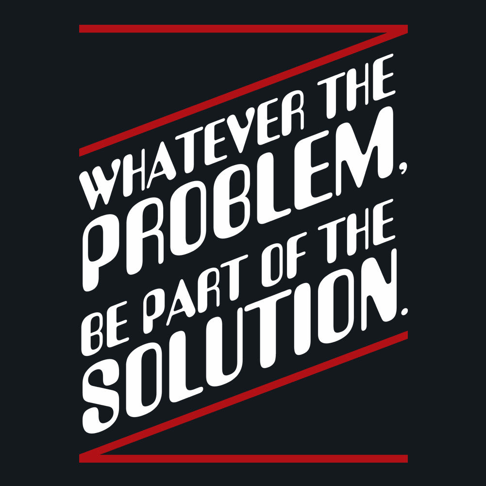 Whatever the problem, be a part of the solution.
