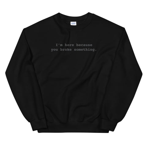 I'm Here Because You Broke Something Unisex Sweatshirts