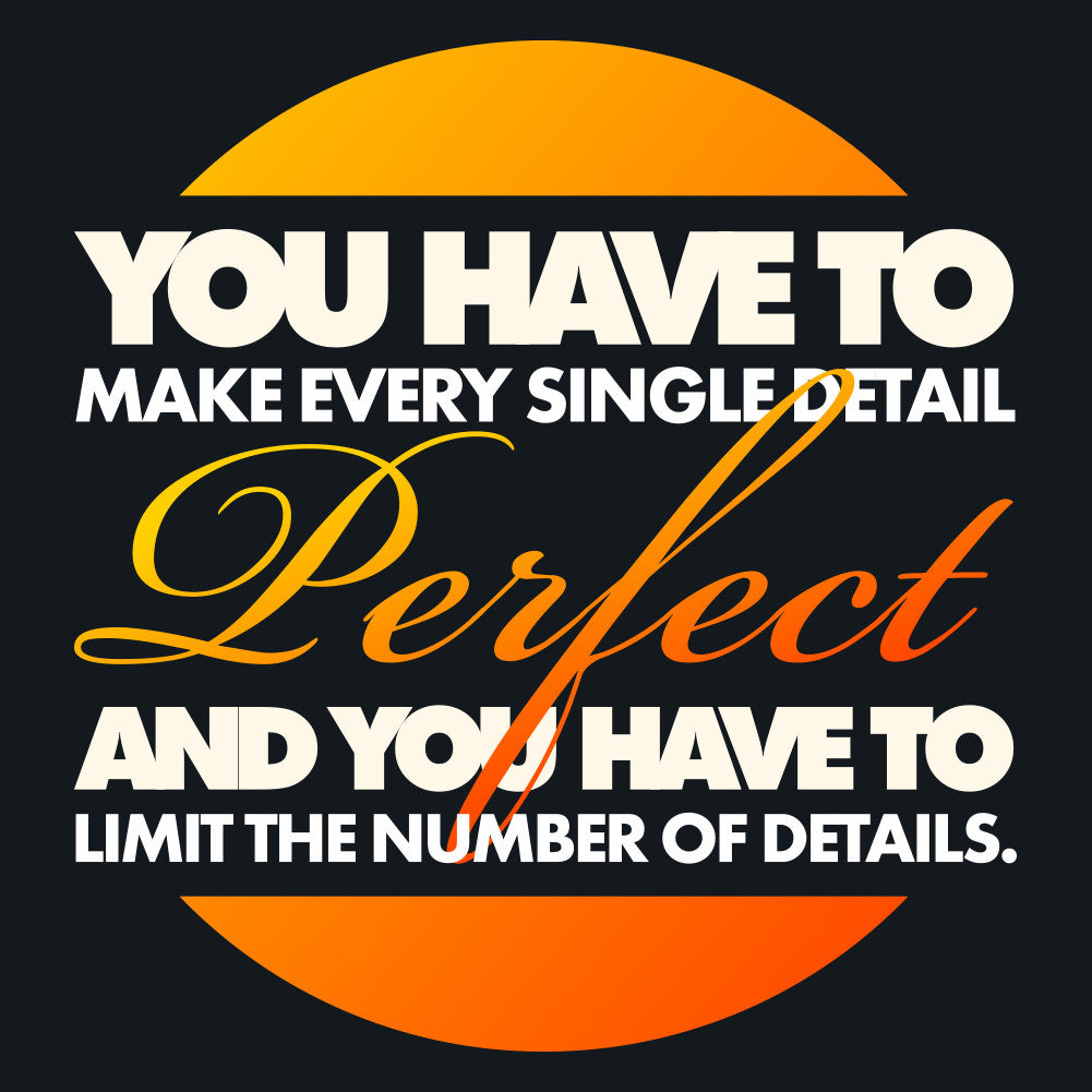 You have to make every single detail perfect and you have to limit the number of details.