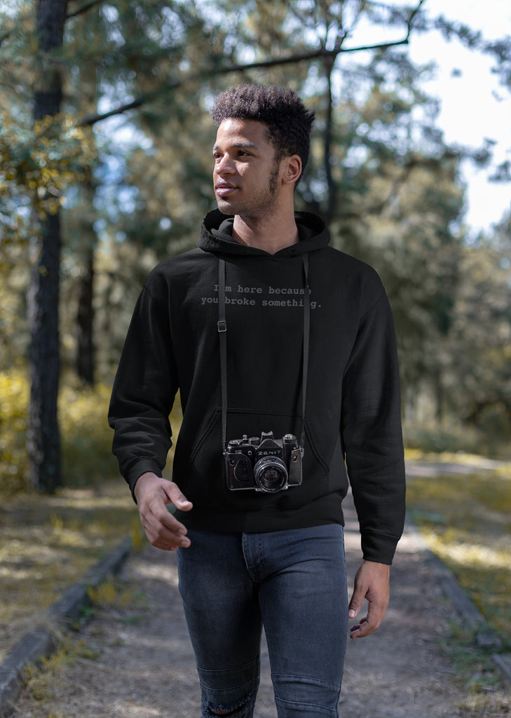 I'm Here Because You Broke Something Unisex Hoodies