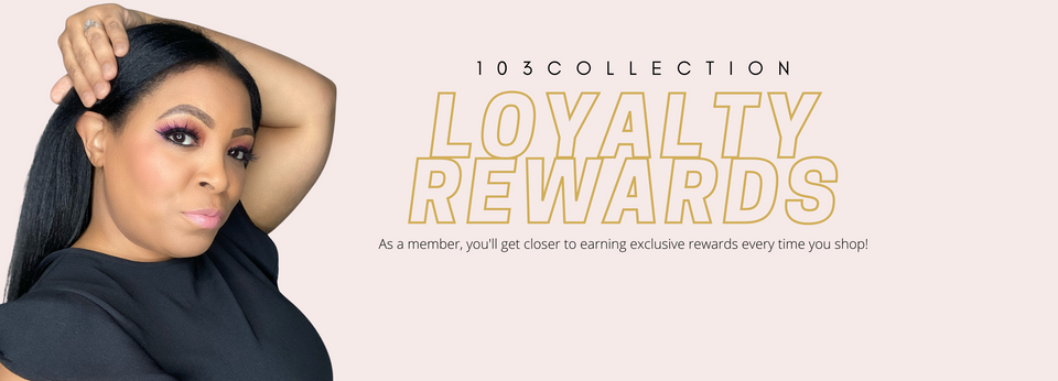 103 Collection Loyalty Rewards. Join Now, Earn Points, Redeem Points Every Time You Shop
