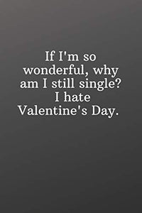 If I'm so wonderful why am I still single I hate Valentine's Day.: Valentines gift for single best friend-Sketchbook with Square Border Multiuse Drawing Sketching Doodles Notes