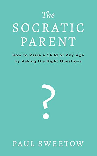 The Socratic Parent: How to Raise Any Aged Child by Asking the Right Questions