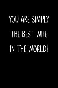 You Are Simply The Best Wife In The World!: A Simple, Beautiful And Unique Gift Of Appreciation For A Much Loved Wife.