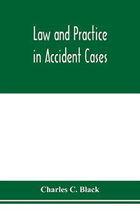 Law and practice in accident cases; Including a statement of general Principles; Action, parties, Thereto; Pleadings and Forms, Common Law and Code; ... Death; Questions of Law and Fact; Defens