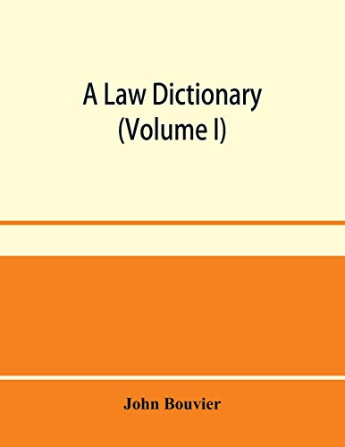 A law dictionary: adapted to the Constitution and laws of the United States of America, and of the several states of the American union: with ... and other systems of foreign law (Volume I)