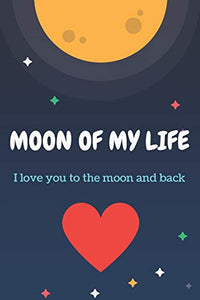 Moon Of My Life: Love You To The Moon And Back, Your Guide To Love More Your Lover, Valentin's Gift For Men And Women: Moon Of My Life: Valentin's ... Your Lover, 120 pages notebook, glossy finish