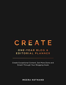 CREATE Blog and Editorial Planner: Create Exceptional Content, Get More Done and Smash Through Your Blogging Goals