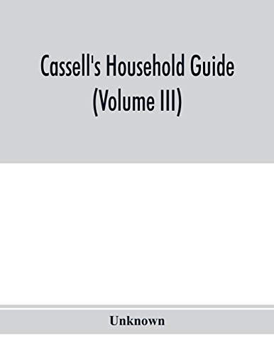 Cassell's household guide: being a complete encyclopaedia of domestic and social economy and forming a guide to every department of practical life (Volume III)
