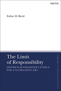 The Limit of Responsibility: Dietrich Bonhoeffer's Ethics for a Globalizing Era (T&T Clark Enquiries in Theological Ethics)