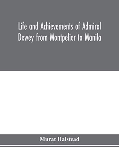 Life and achievements of Admiral Dewey from Montpelier to Manila; The Brilliant Cadet- The Heroic Lieutenant-The Capable Captain the Conquering ... Distinguished in Tremendous Battles o