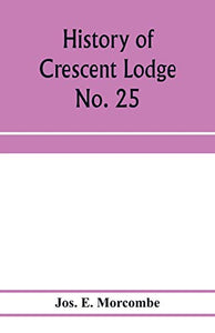 History of Crescent Lodge No. 25, Ancient Free and Accepted Masons, Cedar Rapids, Iowa: from its organization in 1850, to the close of the year 1905