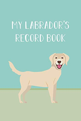 My Labrador's Record Book: Dog Record Organizer and Pet Vet Information For The Dog Lover
