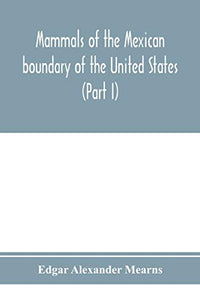 Mammals of the Mexican boundary of the United States: a descriptive catalogue of the species of mammals occurring in that region; with a general ... natural history, and a list of trees (Part I)