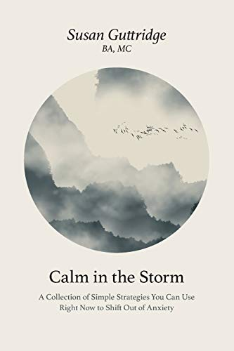 Calm in the Storm: A Collection of Simple Strategies You Can Use Right Now to Shift Out of Anxiety