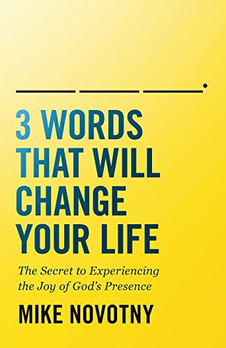 3 Words That Will Change Your Life: The Secret to Experiencing the Joy of God's Presence