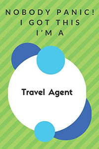 Nobody Panic! I Got This I'm A Travel Agent: Funny Green And White Travel Agent Gift...Travel Agent Appreciation Notebook