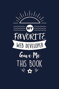 My Favorite Web Developer Gave Me This Book: Web Developer Thank You And Appreciation Gifts. Beautiful Gag Gift for Men and Women. Fun, Practical And Classy Alternative to a Card for Web Developer