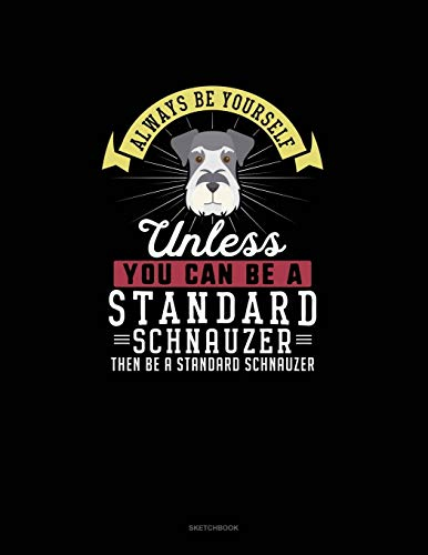 Always Be Yourself Unless You Can Be A Standard Schnauzer Then Be A Standard Schnauzer: Sketchbook