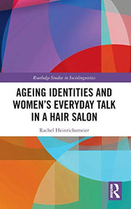 Ageing Identities and Women's Everyday Talk in a Hair Salon (Routledge Studies in Sociolinguistics)