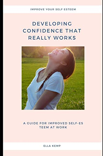 Developing Confidence that really works: A guide for improved self-esteem at work