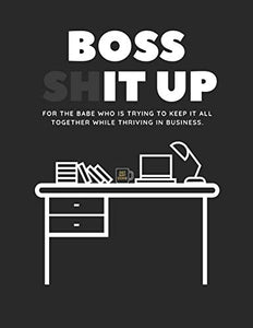 Boss Shit Up Workbook: For the babe who is trying to keep it all together while thriving in business.