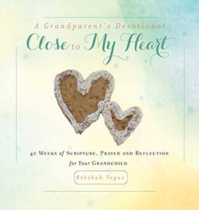 A Grandparent's Devotional- Close to My Heart: 40 Weeks of Scripture, Prayer and Reflection for Your Grandchild