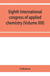 Eighth International congress of applied chemistry, Washington and New York, September 4 to 13, 1912 Section Via Starch, Cellulose and Paper (Volume XIII)
