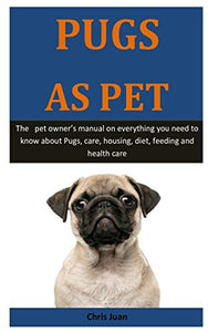 Pugs As Pet: The   pet owner's manual on everything you need to know about Pugs, care, housing, diet, feeding and health care