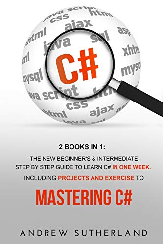 C#: 2 books in 1: The New Beginner's & Intermediate Step by Step Guide to Learn C# in One Week. Including Projects and Exercise to Mastering C#