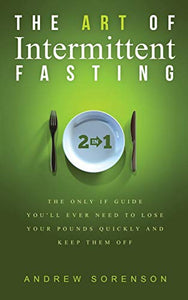 The Art Of Intermittent Fasting 2 In 1: The Only IF Guide You'll Ever Need To Lose Your Pounds Quickly And Keep Them Off