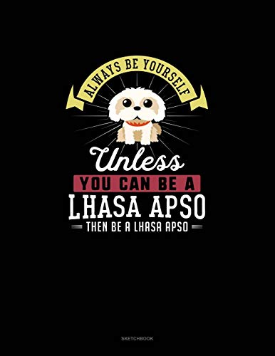 Always Be Yourself Unless You Can Be A Lhasa Apso Then Be A Lhasa Apso: Sketchbook
