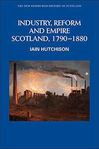 Industry, Reform and Empire: Scotland, 1790-1880 (New Edinburgh History of Scotland)