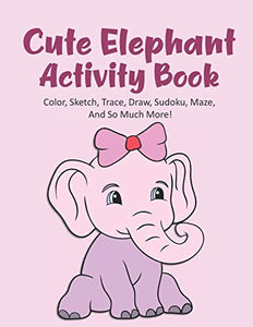 Cute Elephant Activity Book Color, Sketch, Trace, Draw, Sudoku, Maze, And So Much More!: Elephant Coloring Book For Kids Ages 4-8, Elephant Tracing ... Elephant Maze Book, 120 Pages 8.5x11 Inches