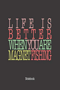 Life Is Better When You Are Magnet Fishing: Notebook