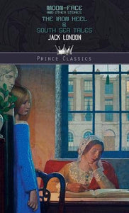 Moon-Face and Other Stories, The Iron Heel & South Sea Tales (Prince Classics)