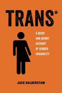 Trans: A Quick and Quirky Account of Gender Variability (Volume 3) (American Studies Now: Critical Histories of the Present)